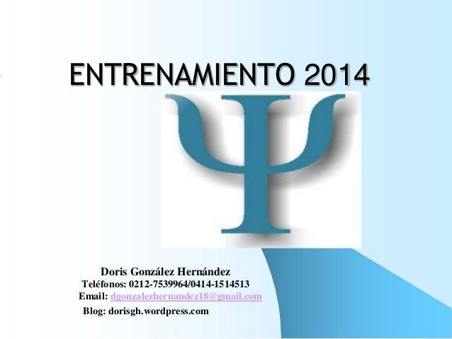 ENTRENAMIENTO 2014  Doris González Hernández Teléfonos: 0212-7539964/0414-1514513 Email: dgonzalezhernandez18@gmail.com Bl...
