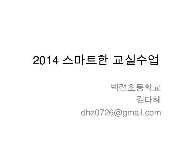 2014 스마트한 교실수업 백련초등학교 김다혜 dhz0726@gmail.com
