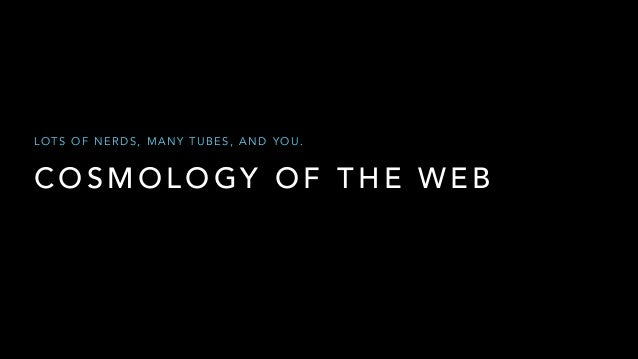 LOTS OF NERDS, MANY TUBES, AND YOU.  COSMOLOGY OF THE WEB