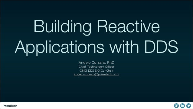 Building Reactive Applications with DDS Angelo Corsaro, PhD Chief Technology Officer OMG DDS SIG Co-Chair angelo.corsaro@pri...