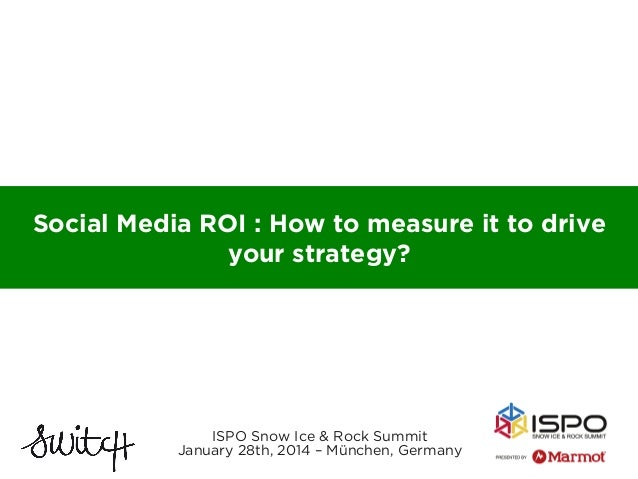 Social Media ROI : How to measure it to drive your strategy?  ISPO Snow Ice & Rock Summit January 28th, 2014 – München, Ge...