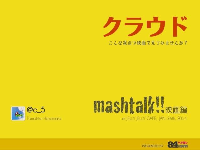 クラウド こんな視点で映画を見てみませんか?  @c_5 Tomohiro Hakamata  at JELLY JELLY CAFE, JAN. 26th, 2014.  PRESENTED BY