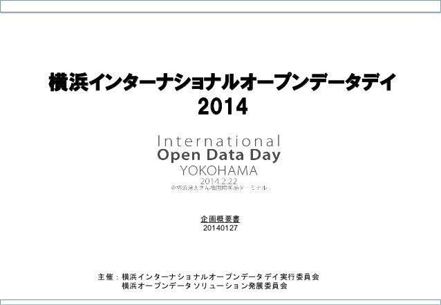 横浜インターナショナルオープンデータデイ 2014  企画概要書 20140127  主催:横浜インターナショナルオープンデータデイ実行委員会    横浜オープンデータソリューション発展委員会