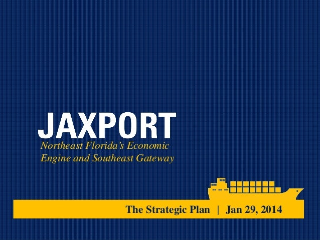 Northeast Florida's Economic Engine and Southeast Gateway  The Strategic Plan | Jan 29, 2014