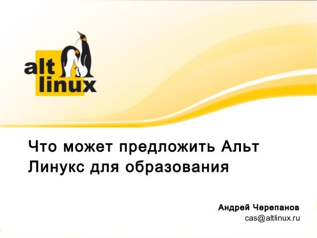 Что может предложить Альт Линукс для образования Андрей Черепанов cas@altlinux.ru