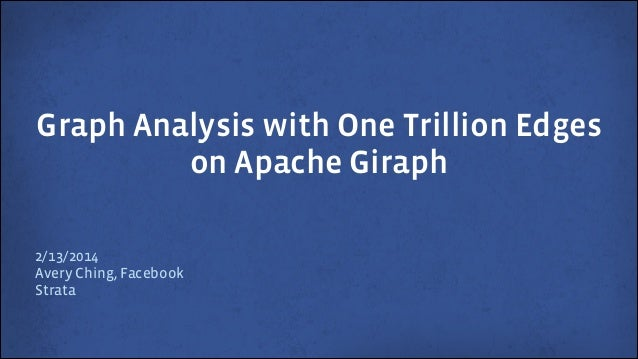 Graph Analysis with One Trillion Edges on Apache Giraph 2/13/2014 Avery Ching, Facebook Strata
