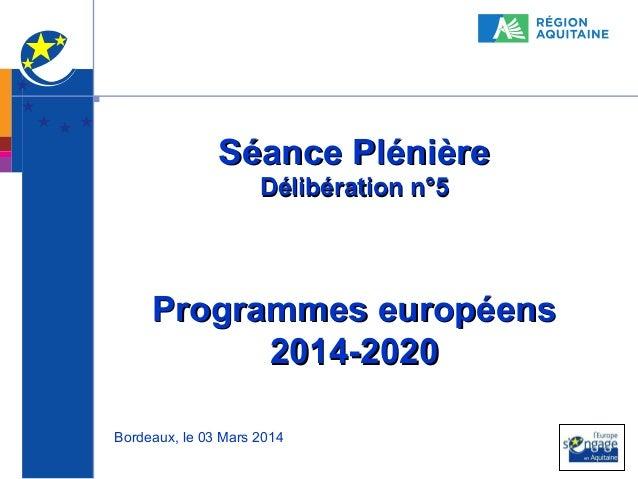 Séance Plénière Délibération n°5  Programmes européens 2014-2020 Bordeaux, le 03 Mars 2014  1