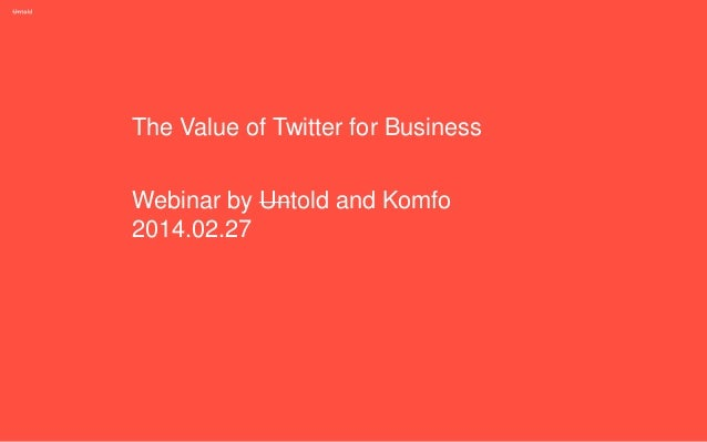 The Value of Twitter for Business  Webinar by Untold and Komfo 2014.02.27