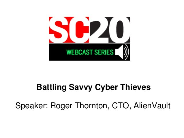 Battling Savvy Cyber Thieves Speaker: Roger Thornton, CTO, AlienVault