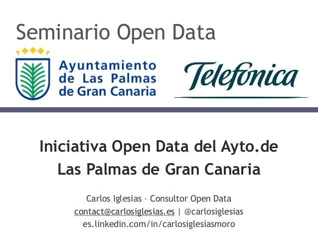 Iniciativa Open Data del Ayto.de Las Palmas de Gran Canaria Carlos Iglesias – Consultor Open Data contact@carlosiglesias.e...