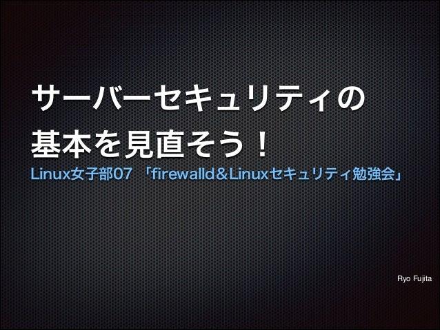 サーバーセキュリティの 基本を見直そう! Linux女子部07 「firewalld&Linuxセキュリティ勉強会」 Ryo Fujita