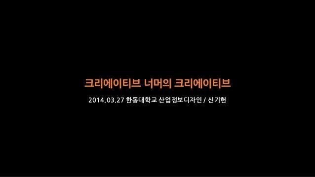 크리에이티브 너머의 크리에이티브 2014.03.27 한동대학교 산업정보디자인 / 신기헌