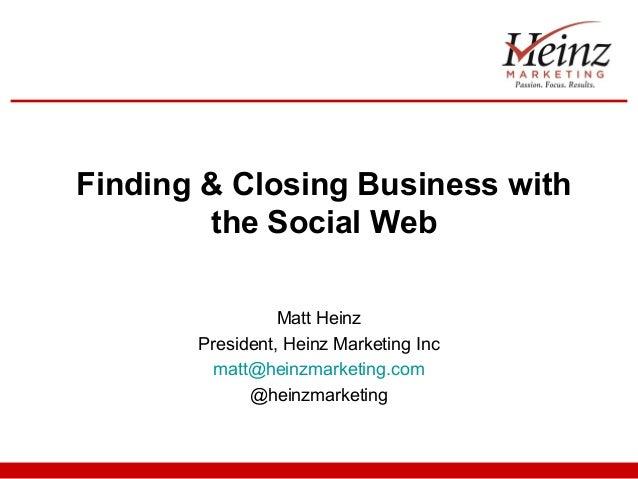 Finding & Closing Business with the Social Web Matt Heinz President, Heinz Marketing Inc matt@heinzmarketing.com @heinzmar...