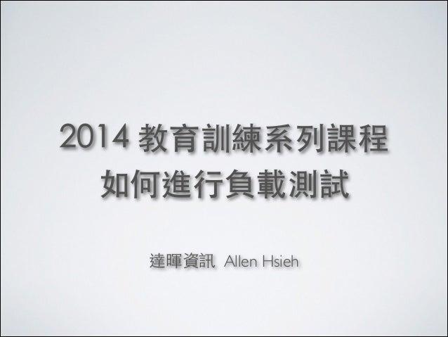 2014 教育訓練系列課程 如何進⾏行負載測試 ! 達暉資訊 Allen Hsieh