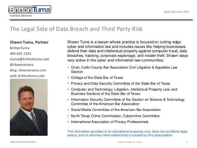 Digital Business Risk www.brittontuma.com © 2014 Shawn E. Tuma 1 The Legal Side of Data Breach and Third Party Risk Shawn ...