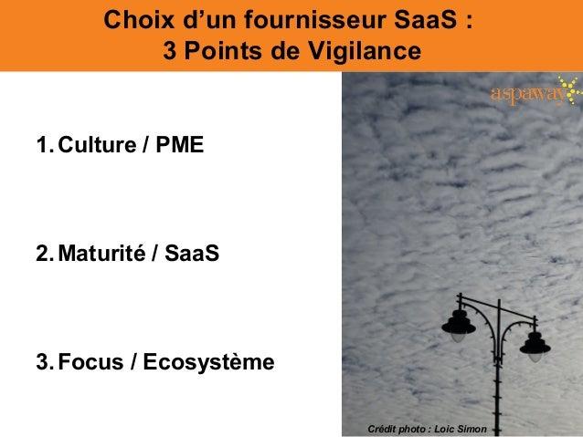 Choix d'un fournisseur SaaS : 3 Points de Vigilance 1.Culture / PME 2.Maturité / SaaS 3.Focus / Ecosystème Crédit photo : ...