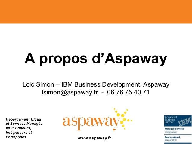 Hébergement Cloud et Services Managés pour Editeurs, Intégrateurs et Entreprises A propos d'Aspaway Loic Simon – IBM Busin...