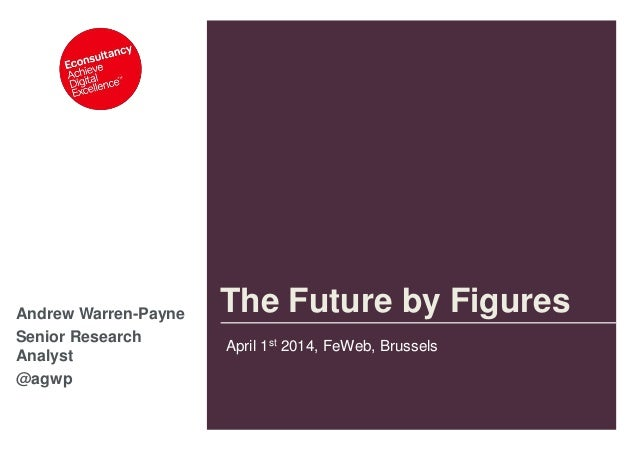 Andrew Warren-Payne Senior Research Analyst @agwp The Future by Figures April 1st 2014, FeWeb, Brussels