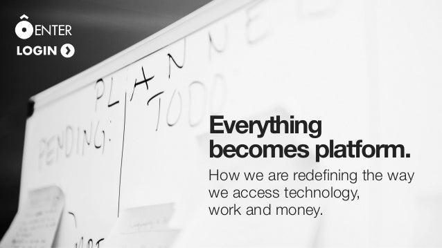 How we are redefining the way we access technology, work and money. Everything becomes platform.