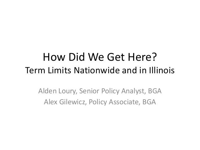 How Did We Get Here? Term Limits Nationwide and in Illinois Alden Loury, Senior Policy Analyst, BGA Alex Gilewicz, Policy ...