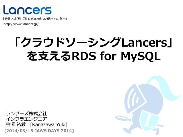 「クラウドソーシングLancers」 を支えるRDS for MySQL http://www.lancers.jp/ 「時間と場所に囚われない新しい働き方の創出」 [2014/03/15 JAWS DAYS 2014] ランサーズ株式会社 イ...