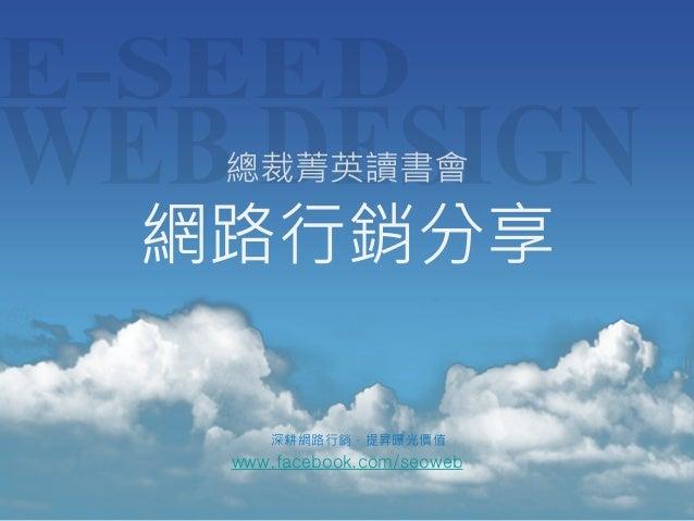 www.facebook.com/seoweb 深耕網路行銷,提昇曝光價值 總裁菁英讀書會 網路行銷分享