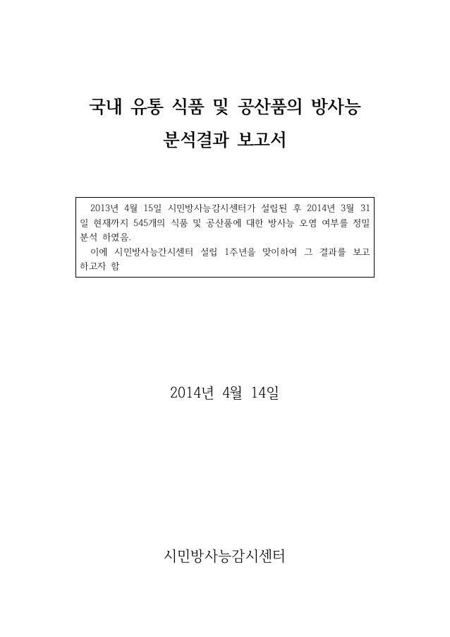 국내 유통 식품 및 공산품의 방사능 분석결과 보고서 2013년 4월 15일 시민방사능감시센터가 설립된 후 2014년 3월 31 일 현재까지 545개의 식품 및 공산품에 대한 방사능 오염 여부를 정밀 분석 하였음. 이에 ...