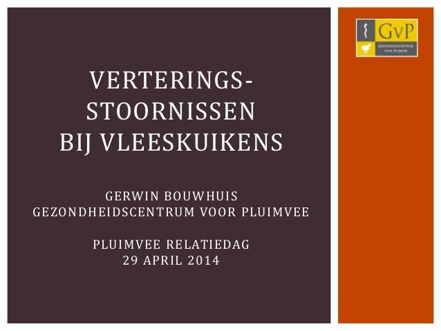 VERTERINGS- STOORNISSEN BIJ VLEESKUIKENS GERWIN BOUWHUIS GEZONDHEIDSCENTRUM VOOR PLUIMVEE PLUIMVEE RELATIEDAG 29 APRIL 2014