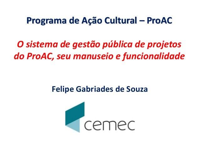 Programa de Ação Cultural – ProAC O sistema de gestão pública de projetos do ProAC, seu manuseio e funcionalidade Felipe G...