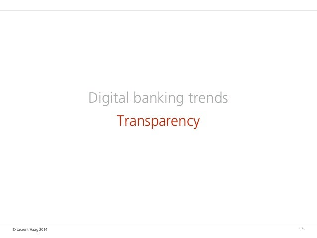 © Laurent Haug 2014 Digital banking trends Transparency 13