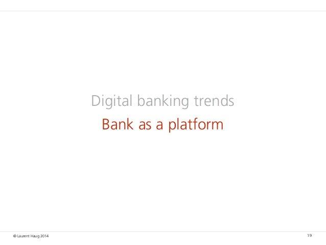 © Laurent Haug 2014 Digital banking trends Bank as a platform 19