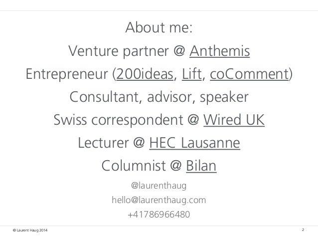 © Laurent Haug 2014 About me: Venture partner @ Anthemis Entrepreneur (200ideas, Lift, coComment) Consultant, advisor, spe...
