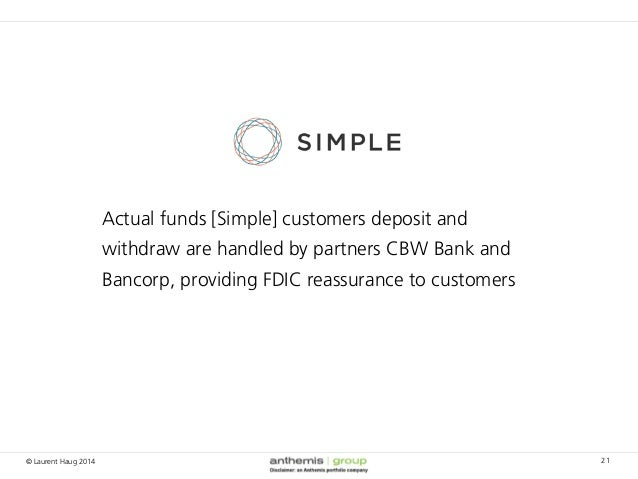 © Laurent Haug 2014 21 Actual funds [Simple] customers deposit and withdraw are handled by partners CBW Bank and Bancorp, ...