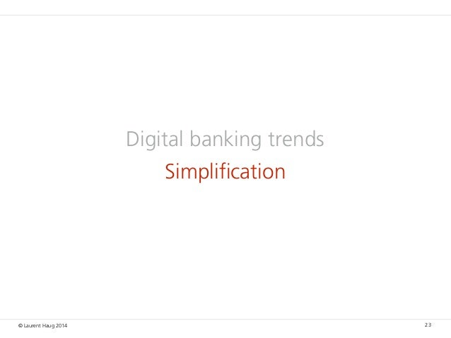 © Laurent Haug 2014 Digital banking trends Simplification 23