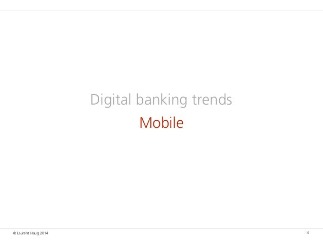 © Laurent Haug 2014 Digital banking trends Mobile 4