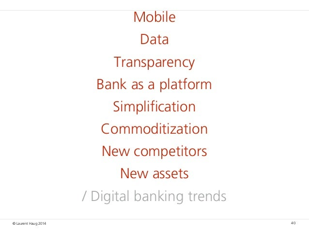 © Laurent Haug 2014 Mobile Data Transparency Bank as a platform Simplification Commoditization New competitors New assets ...