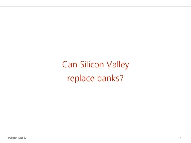 © Laurent Haug 2014 Can Silicon Valley replace banks? 41