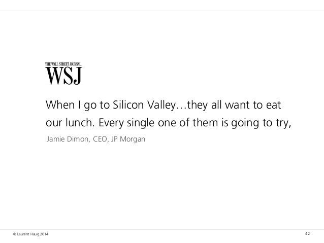 © Laurent Haug 2014 42 Jamie Dimon, CEO, JP Morgan When I go to Silicon Valley…they all want to eat our lunch. Every singl...