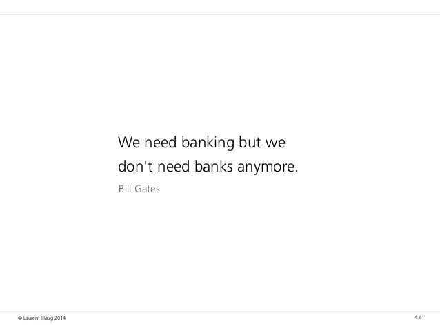 © Laurent Haug 2014 43 Bill Gates We need banking but we don't need banks anymore.
