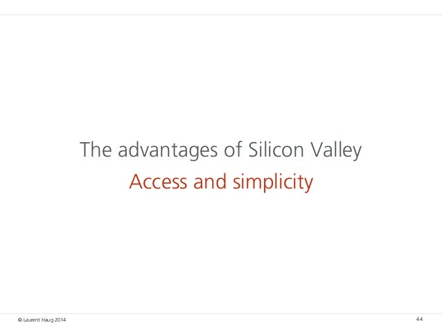© Laurent Haug 2014 The advantages of Silicon Valley Access and simplicity 44
