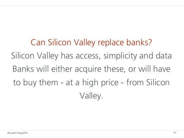 © Laurent Haug 2014 Can Silicon Valley replace banks? Silicon Valley has access, simplicity and data Banks will either acq...