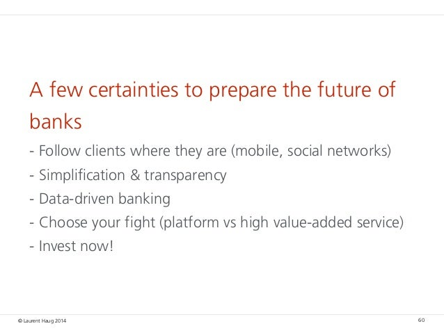 © Laurent Haug 2014 A few certainties to prepare the future of banks - Follow clients where they are (mobile, social netwo...