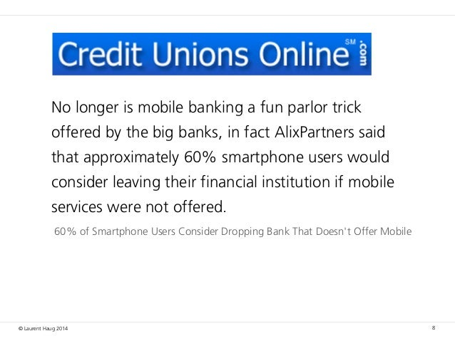 © Laurent Haug 2014 8 60% of Smartphone Users Consider Dropping Bank That Doesn't Offer Mobile No longer is mobile banking...
