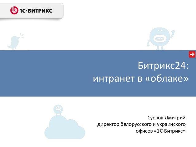 Битрикс24: интранет в «облаке» Суслов Дмитрий директор белорусского и украинского офисов «1С-Битрикс»