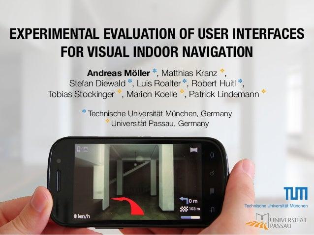 EXPERIMENTAL EVALUATION OF USER INTERFACES FOR VISUAL INDOOR NAVIGATION Andreas Möller ✽ , Matthias Kranz ❖ , Stefan Diewa...