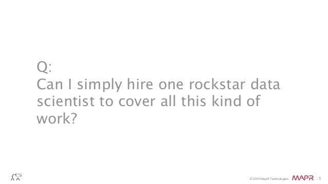 © 2014 MapR Technologies 1 Q: Can I simply hire one rockstar data scientist to cover all this kind of work?