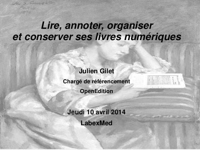 Lire, annoter, organiser et conserver ses livres numériques Julien Gilet Chargé de référencement OpenEdition Jeudi 10 avri...