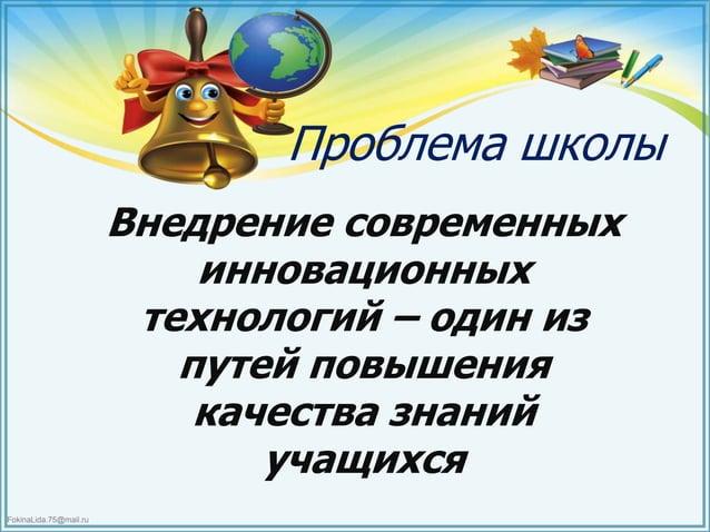 FokinaLida.75@mail.ru Проблема школы Внедрение современных инновационных технологий – один из путей повышения качества зна...