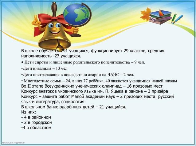 FokinaLida.75@mail.ru В школе обучается 791 учащихся, функционирует 29 классов, средняя наполняемость -27 учащихся. • Дети...