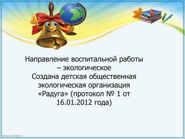 FokinaLida.75@mail.ru Направление воспитальной работы – экологическое Создана детская общественная экологическая организац...